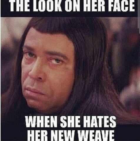 the look on her face when she hates her new weave